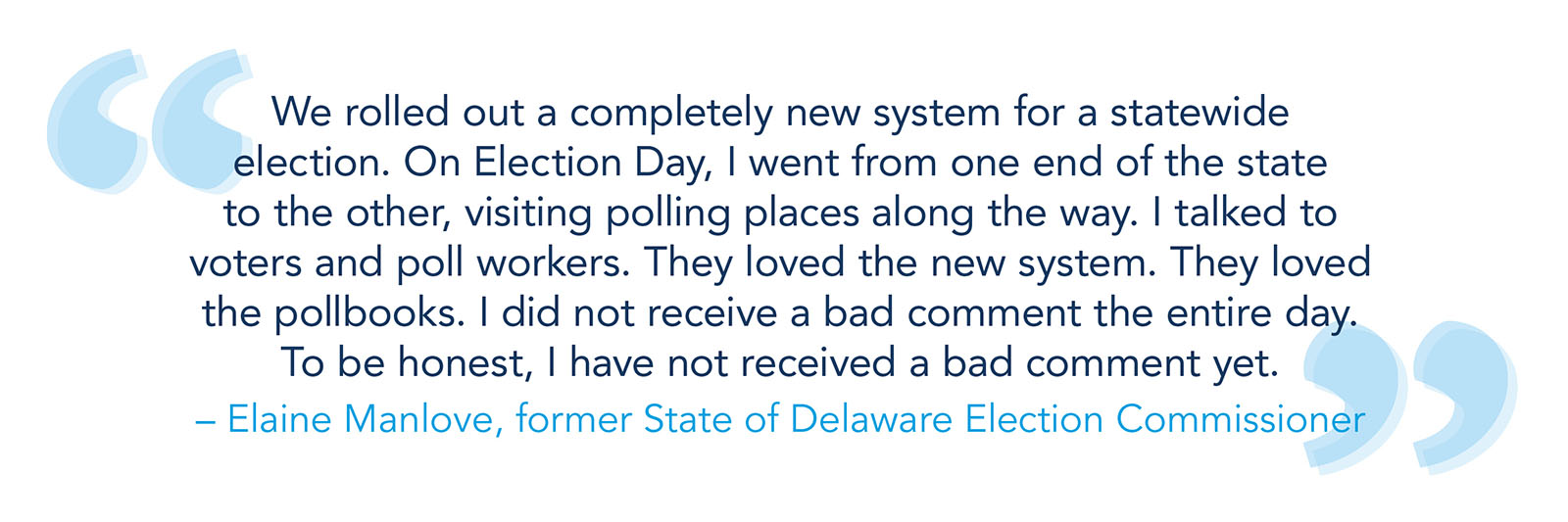 """""""We rolled out a completely new system for a statewide election. On Election Day, I went from one end of the state to the other, visiting polling places along the way. I talked to voters and poll workers. They loved the new system. They loved the pollbooks. I did not receive a bad comment the entire day. To be honest, I have not received a bad comment yet."""" -- Elaine Manlove, former State of Delaware Election Commissioner"""