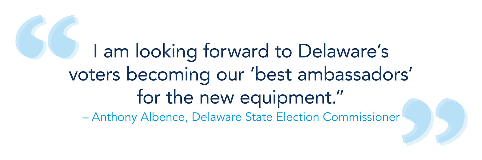 """""""I am looking forward to Delaware's voters becoming our 'best ambassadors' for the new equipment"""" -- Anthony Albence, Delaware State Election Commissioner"""