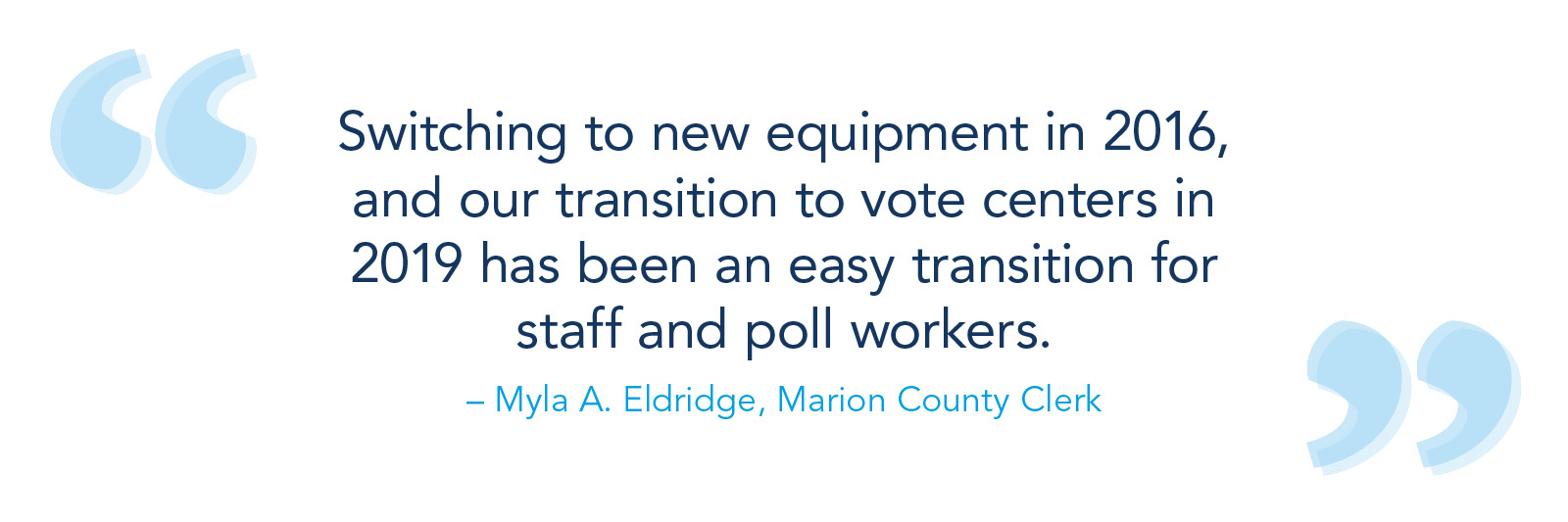Switching to new equipment in 2016, and our transition to vote centers in 2019 has been an easy transition for staff and poll workers. – Myla A. Eldridge, Marion County clerk