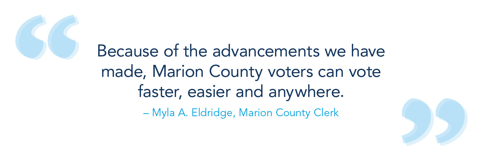 Because of the advancements we have made, Marion County voters can vote faster, easier and anywhere. – Myla A. Eldridge, Marion County clerk