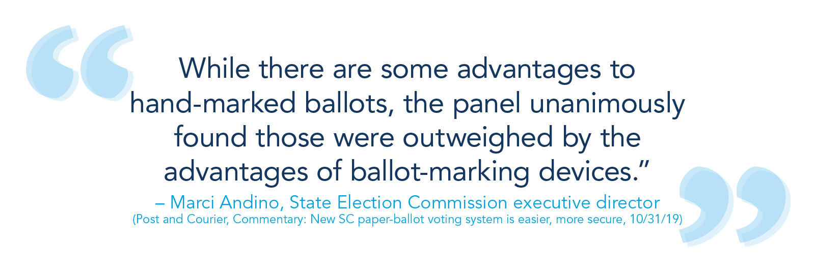 """""""While there are some advantages to hand-marked ballots, the panel unanimously found those were outweighed by the advantages of ballot-marking devices."""" -- Marci Andino, State Election Commission executive director. (Post and Courier, Commentary: New SC paper-ballot voting system is easier, more secure, 10/31/19)"""
