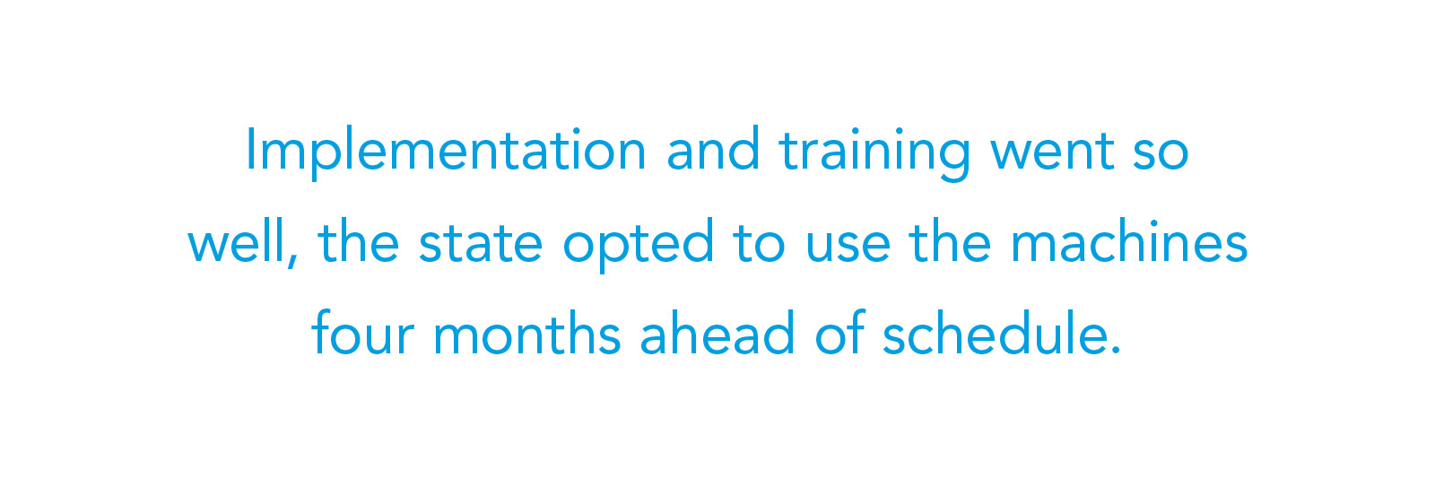 Implementation and training went so well, the state opted to use the machines four months ahead of schedule.